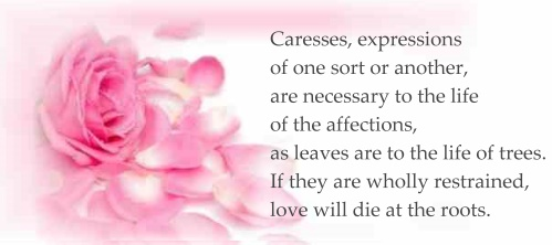 Caresses, expressions of one sort or another, are necessary to the life of the affections, as leaves are to the life of trees. If they are wholly restrained, love will die at the roots.