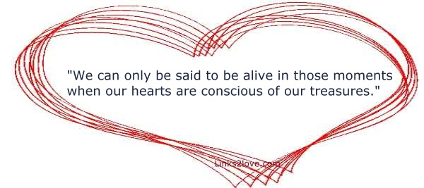 We are alive when our hearts are conscious of our treasures
