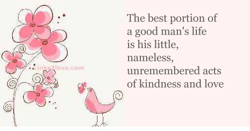 The best portion of a good life is little, nameless, unremembered acts of kindness and love