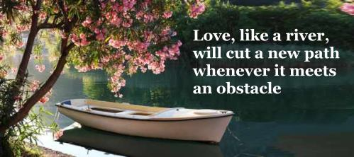 Love, like a river, will cut a new path whenever it meets an obstacle