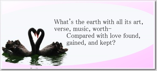 What's the earth with all its art, verse, music, worth- Compared with love found, gained, and kept?